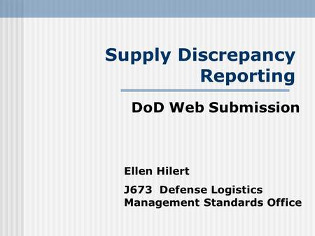 Supply Discrepancy Reporting DoD Web Submission Ellen Hilert J673 Defense Logistics Management Standards Office.