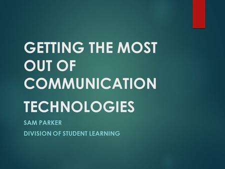 GETTING THE MOST OUT OF COMMUNICATION TECHNOLOGIES SAM PARKER DIVISION OF STUDENT LEARNING.