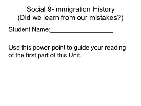 Social 9-Immigration History (Did we learn from our mistakes?) Student Name:__________________ Use this power point to guide your reading of the first.