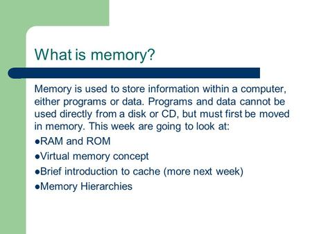 What is memory? Memory is used to store information within a computer, either programs or data. Programs and data cannot be used directly from a disk or.