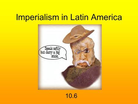 Imperialism in Latin America 10.6. Monroe Doctrine of 1823 the American continents, by the free and independent condition which they have assumed and.