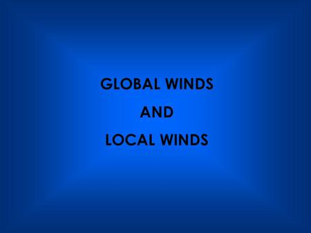 GLOBAL WINDS AND LOCAL WINDS.