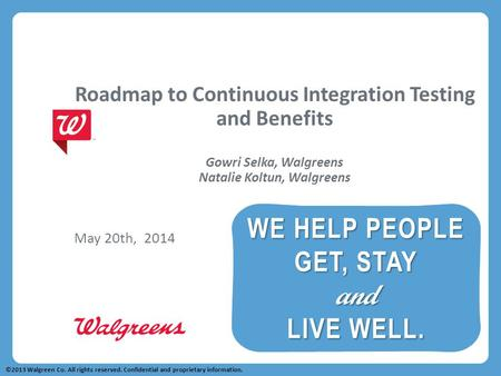 Roadmap to Continuous Integration Testing and Benefits Gowri Selka, Walgreens Natalie Koltun, Walgreens May 20th, 2014 ©2013 Walgreen Co. All rights reserved.