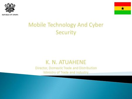 Mobile Technology And Cyber Security K. N. ATUAHENE Director, Domestic Trade and Distribution Ministry of Trade and Industry.