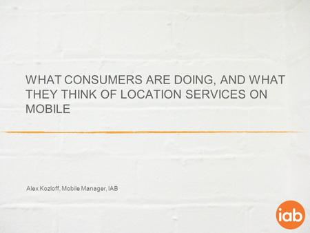 WHAT CONSUMERS ARE DOING, AND WHAT THEY THINK OF LOCATION SERVICES ON MOBILE Alex Kozloff, Mobile Manager, IAB.