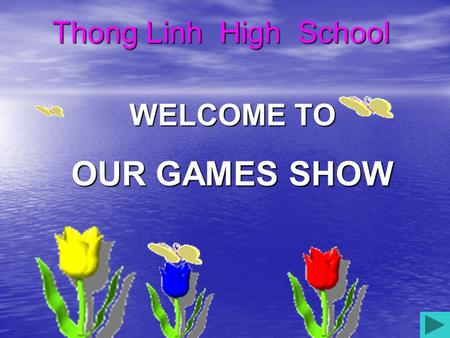 WELCOME TO OUR GAMES SHOW Thong Linh High School.