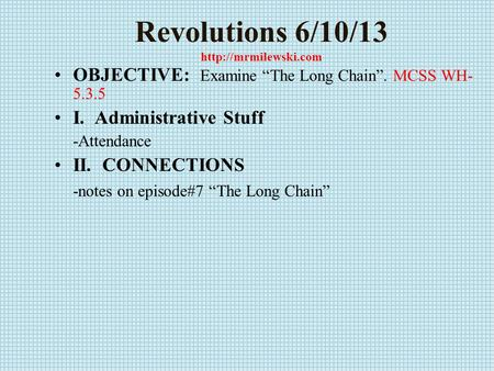 "Revolutions 6/10/13  OBJECTIVE: Examine ""The Long Chain"". MCSS WH- 5.3.5 I. Administrative Stuff -Attendance II. CONNECTIONS -notes."