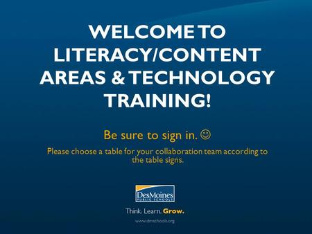 WELCOME TO LITERACY/CONTENT AREAS & TECHNOLOGY TRAINING! Be sure to sign in. Please choose a table <strong>for</strong> your collaboration team according to the table signs.