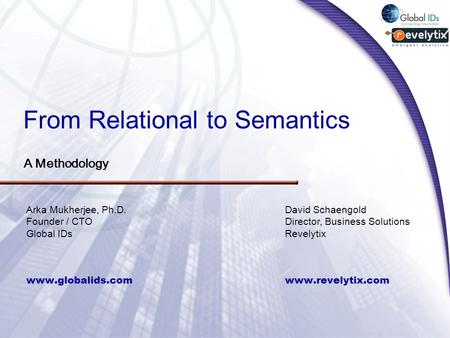 From Relational to Semantics A Methodology www.globalids.com Arka Mukherjee, Ph.D. Founder / CTO Global IDs www.revelytix.com David Schaengold Director,