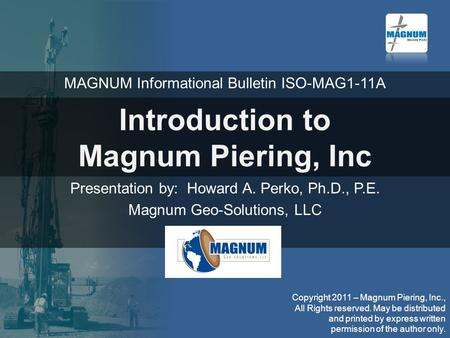 Introduction to Magnum Piering, Inc Presentation by: Howard A. Perko, Ph.D., P.E. Magnum Geo-Solutions, LLC MAGNUM Informational Bulletin ISO-MAG1-11A.