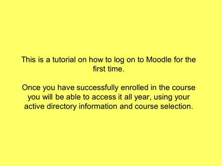 This is a tutorial on how to log on to Moodle for the first time. Once you have successfully enrolled in the course you will be able to access it all year,