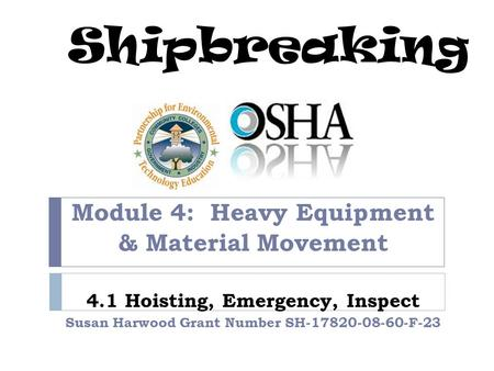Shipbreaking Module 4: Heavy Equipment & Material Movement 4.1 Hoisting, Emergency, Inspect Susan Harwood Grant Number SH-17820-08-60-F-23.
