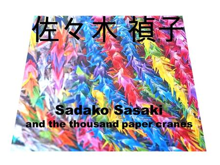 佐々木 禎子 Sadako Sasaki and the thousand paper cranes.