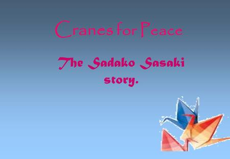 Cranes for Peace The Sadako Sasaki story.. In the beginning… HIROSHIMA - A once a peaceful city on the coast of the Seto Inland Sea….