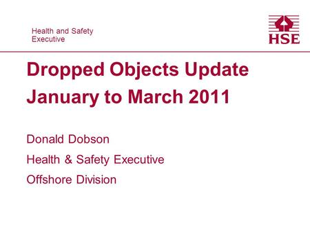 Health and Safety Executive Health and Safety Executive Dropped Objects Update January to March 2011 Donald Dobson Health & Safety Executive Offshore Division.
