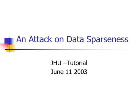 An Attack on Data Sparseness JHU –Tutorial June 11 2003.
