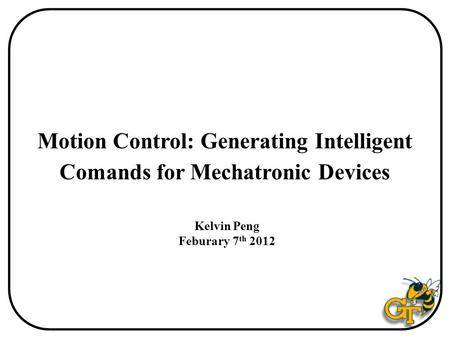 Motion Control: Generating Intelligent Comands for Mechatronic Devices Kelvin Peng Feburary 7 th 2012.