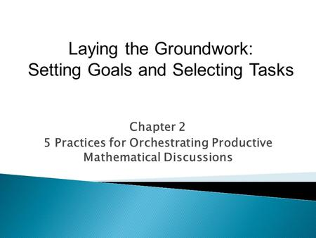 Chapter 2 5 Practices for Orchestrating Productive Mathematical Discussions Laying the Groundwork: Setting Goals and Selecting Tasks.