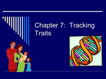 Chapter 7: Tracking Traits. Set up Notebook  Pg. 330  Key Idea: Family Members tend to share some of the same traits  Ch. 7 Vocabulary: Start list.