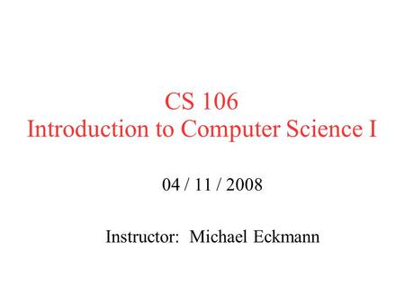 CS 106 Introduction to Computer Science I 04 / 11 / 2008 Instructor: Michael Eckmann.