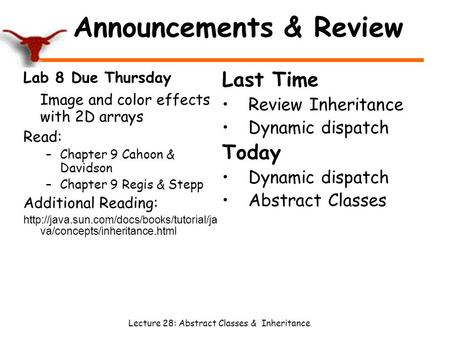 Lecture 28: Abstract Classes & Inheritance Announcements & Review Lab 8 Due Thursday Image and color effects with 2D arrays Read: –Chapter 9 Cahoon & Davidson.