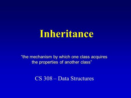 "Inheritance CS 308 – Data Structures ""the mechanism by which one class acquires the properties of another class"" the properties of another class"""