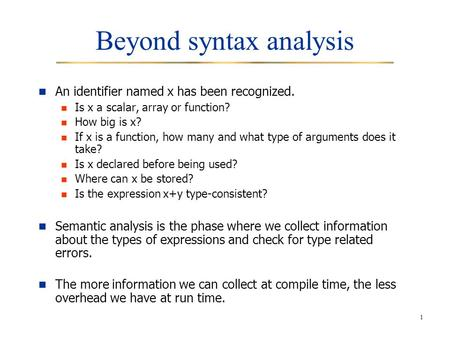 1 Beyond syntax analysis An identifier named x has been recognized. Is x a scalar, array or function? How big is x? If x is a function, how many and what.