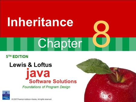 Chapter 8 Inheritance 5 TH EDITION Lewis & Loftus java Software Solutions Foundations of Program Design © 2007 Pearson Addison-Wesley. All rights reserved.