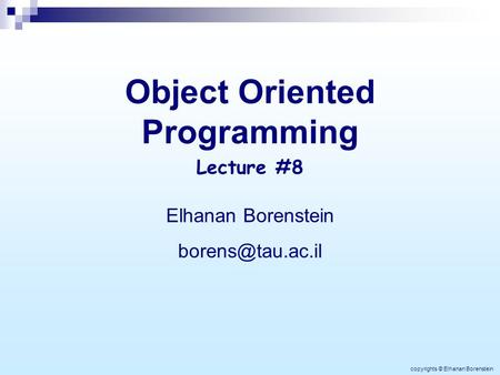 <strong>Object</strong> Oriented Programming Elhanan Borenstein Lecture #8 copyrights © Elhanan Borenstein.