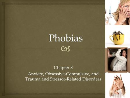 Phobias Chapter 8 Anxiety, Obsessive-Compulsive, and Trauma and Stressor-Related Disorders.