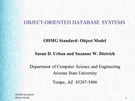 ODMG Standard: Object Model1 OBJECT-ORIENTED DATABASE SYSTEMS ODMG Standard: Object Model Susan D. Urban and Suzanne W. Dietrich Department of Computer.