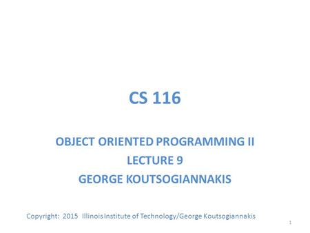 CS 116 OBJECT ORIENTED PROGRAMMING II LECTURE 9 GEORGE KOUTSOGIANNAKIS Copyright: 2015 Illinois Institute of Technology/George Koutsogiannakis 1.
