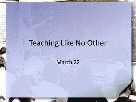 Teaching Like No Other March 22.