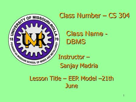 1 Class Number – CS 304 Class Name - DBMS Instructor – Sanjay Madria Instructor – Sanjay Madria Lesson Title – EER Model –21th June.