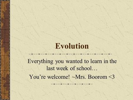 Evolution Everything you wanted to learn in the last week of school… You're welcome! ~Mrs. Boorom