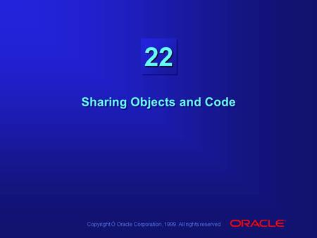 Copyright Ó Oracle Corporation, 1999. All rights reserved. 2222 Sharing Objects and Code.
