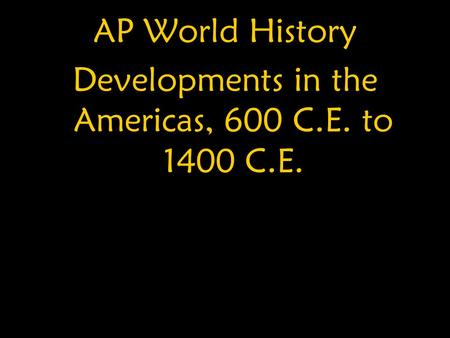 AP World History Developments in the Americas, 600 C.E. to 1400 C.E.