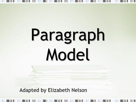 Paragraph Model Adapted by Elizabeth Nelson. ASSIGNING writing is not the same As TEACHING it.