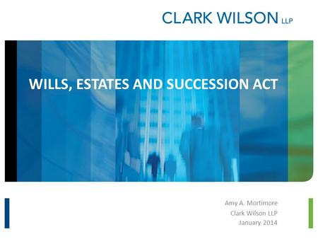 WILLS, ESTATES AND SUCCESSION ACT Amy A. Mortimore Clark Wilson LLP January 2014.
