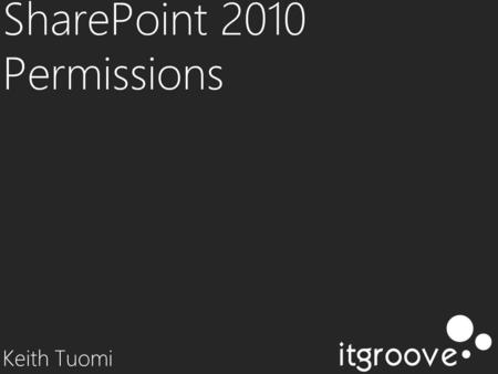 SharePoint 2010 Permissions Keith Tuomi. profile KEITH TUOMI SharePoint Consultant / Developer at itgroove Developing Online Systems since 1991 10 years.