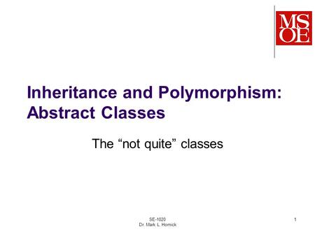 "SE-1020 Dr. Mark L. Hornick 1 Inheritance and Polymorphism: Abstract Classes The ""not quite"" classes."