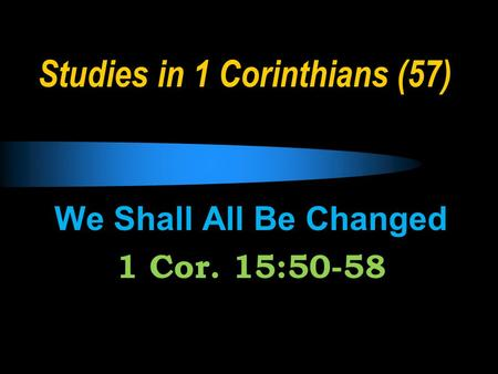 Studies in 1 Corinthians (57) We Shall All Be Changed 1 Cor. 15:50-58.