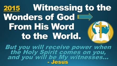 2015 Witnessing to the Wonders of God From His Word to the World. But you will receive power when the Holy Spirit comes on you, and you will be My witnesses…