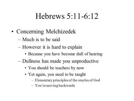Hebrews 5:11-6:12 Concerning Melchizedek –Much is to be said –However it is hard to explain Because you have become dull of hearing –Dullness has made.