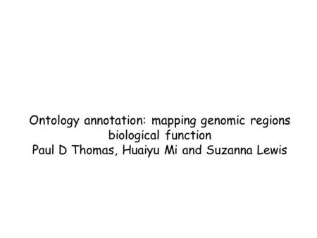 Ontology annotation: mapping genomic regions biological function Paul D Thomas, Huaiyu Mi and Suzanna Lewis.