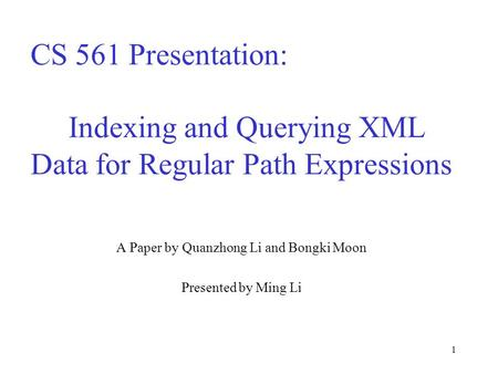 1 CS 561 Presentation: Indexing and Querying XML Data for Regular Path Expressions A Paper by Quanzhong Li and Bongki Moon Presented by Ming Li.