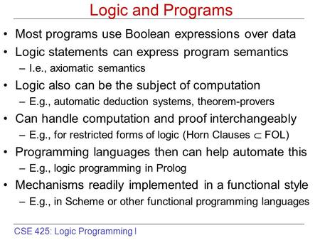 CSE 425: Logic Programming I Logic and Programs Most programs use Boolean expressions over data Logic statements can express program semantics –I.e., axiomatic.
