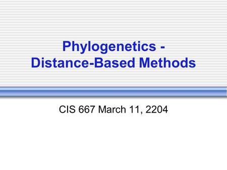 Phylogenetics - Distance-Based Methods CIS 667 March 11, 2204.