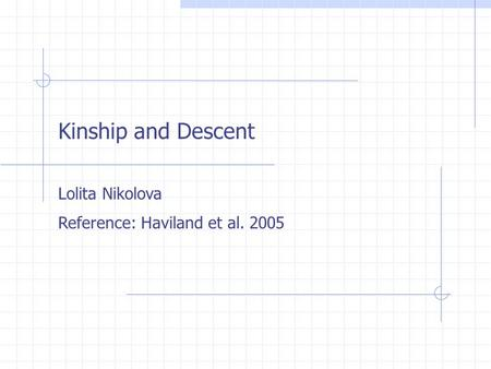 Kinship and Descent Lolita Nikolova Reference: Haviland et al. 2005.