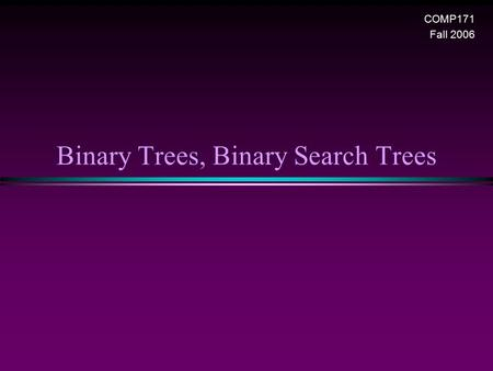 Binary Trees, Binary Search Trees COMP171 Fall 2006.